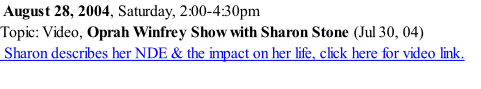 August 28, 2004, Saturday, 2:00-4:30pm Topic: Video, Oprah Winfrey Show with Sharon Stone (Jul 30, 04)  Sharon describes her NDE & the impact on her life, click here for video link.